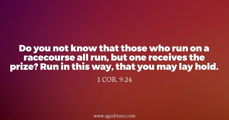 1 Cor. 9:24 Do you not know that those who run on a racecourse all run, but one receives the prize? Run in this way, that you may lay hold.
