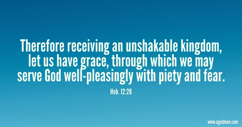 Heb. 12:28 Therefore receiving an unshakable kingdom, let us have grace, through which we may serve God well-pleasingly with piety and fear.