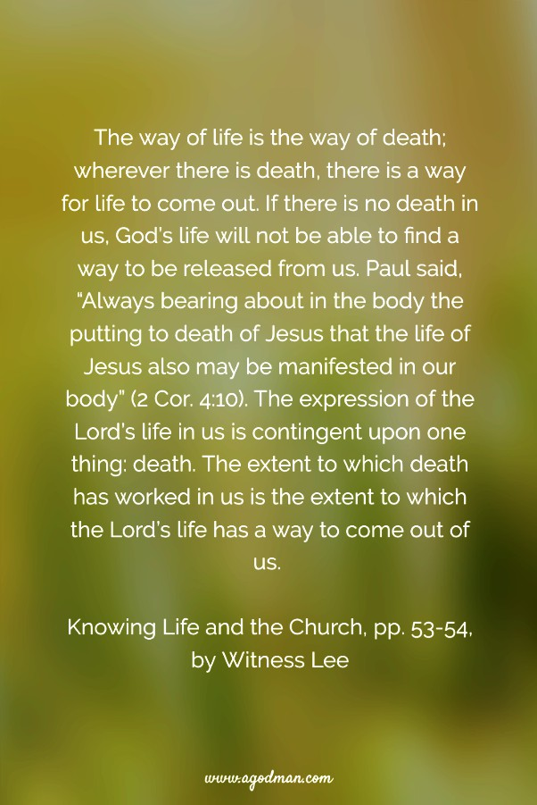 """The way of life is the way of death; wherever there is death, there is a way for life to come out. If there is no death in us, God's life will not be able to find a way to be released from us. Paul said, """"Always bearing about in the body the putting to death of Jesus that the life of Jesus also may be manifested in our body"""" (2 Cor. 4:10). The expression of the Lord's life in us is contingent upon one thing: death. The extent to which death has worked in us is the extent to which the Lord's life has a way to come out of us. Knowing Life and the Church, pp. 51, 53-54, by Witness Lee"""