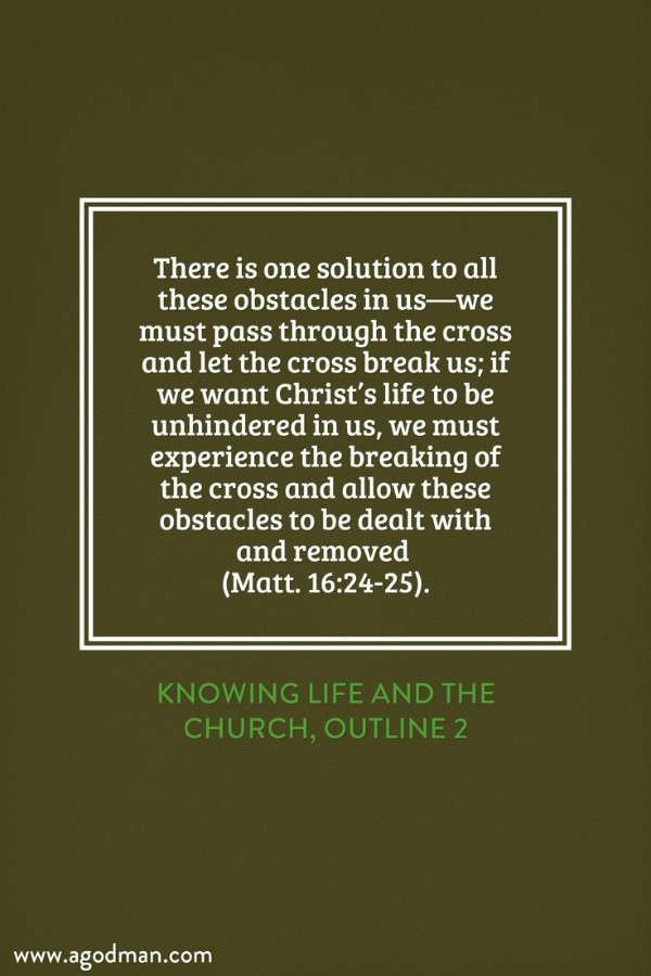 There is one solution to all these obstacles in us—we must pass through the cross and let the cross break us; if we want Christ's life to be unhindered in us, we must experience the breaking of the cross and allow these obstacles to be dealt with and removed (Matt. 16:24-25). Knowing Life and the Church, outline 2