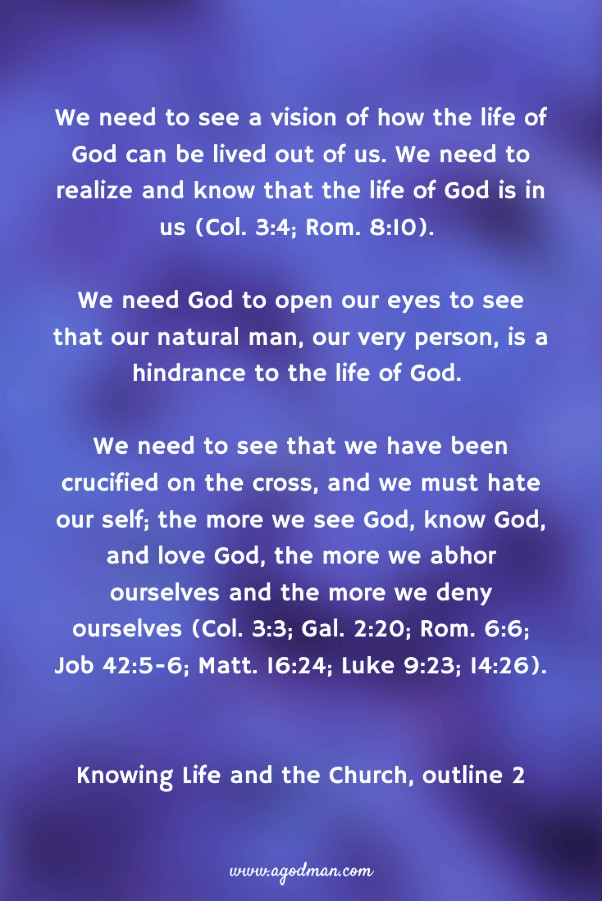 We need to see a vision of how the life of God can be lived out of us. We need to realize and know that the life of God is in us (Col. 3:4; Rom. 8:10). We need God to open our eyes to see that our natural man, our very person, is a hindrance to the life of God. We need to see that we have been crucified on the cross, and we must hate our self; the more we see God, know God, and love God, the more we abhor ourselves and the more we deny ourselves (Col. 3:3; Gal. 2:20; Rom. 6:6; Job 42:5-6; Matt. 16:24; Luke 9:23; 14:26). Knowing Life and the Church, outline 2
