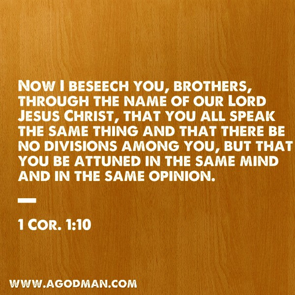 1 Cor. 1:10 Now I beseech you, brothers, through the name of our Lord Jesus Christ, that you all speak the same thing and that there be no divisions among you, but that you be attuned in the same mind and in the same opinion.