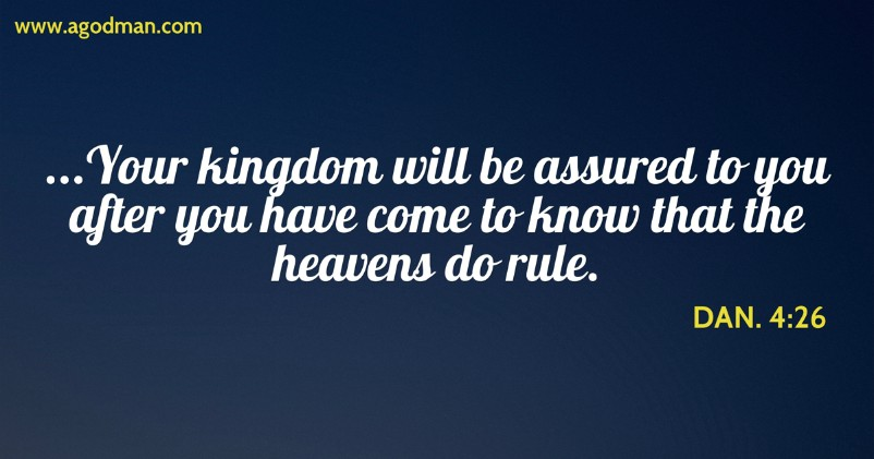 Dan. 4:26 ...Your kingdom will be assured to you after you have come to know that the heavens do rule.