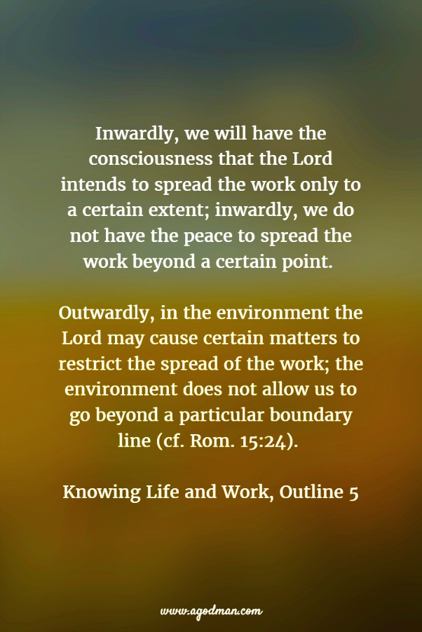Inwardly, we will have the consciousness that the Lord intends to spread the work only to a certain extent; inwardly, we do not have the peace to spread the work beyond a certain point. Outwardly, in the environment the Lord may cause certain matters to restrict the spread of the work; the environment does not allow us to go beyond a particular boundary line (cf. Rom. 15:24). Knowing Life and Work, Outline 5