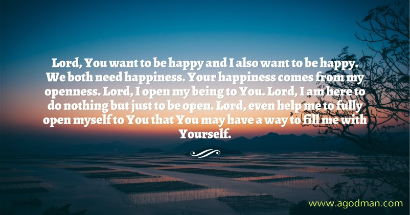 Lord, You want to be happy and I also want to be happy. We both need happiness. Your happiness comes from my openness. Lord, I open my being to You. Lord, I am here to do nothing but just to be open. Lord, even help me to fully open myself to You that You may have a way to fill me with Yourself.