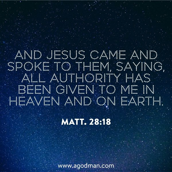Matt. 28:18 And Jesus came and spoke to them, saying, All authority has been given to Me in heaven and on earth.