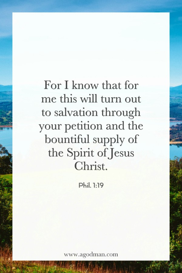 Phil. 1:19 For I know that for me this will turn out to salvation through your petition and the bountiful supply of the Spirit of Jesus Christ.