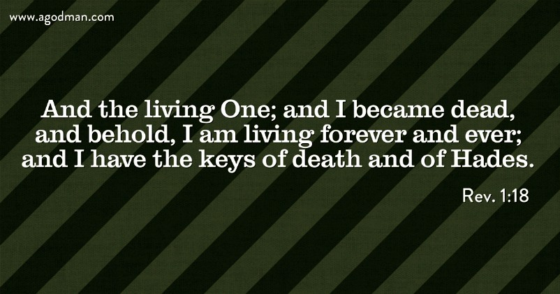 Rev. 1:18 And the living One; and I became dead, and behold, I am living forever and ever; and I have the keys of death and of Hades.