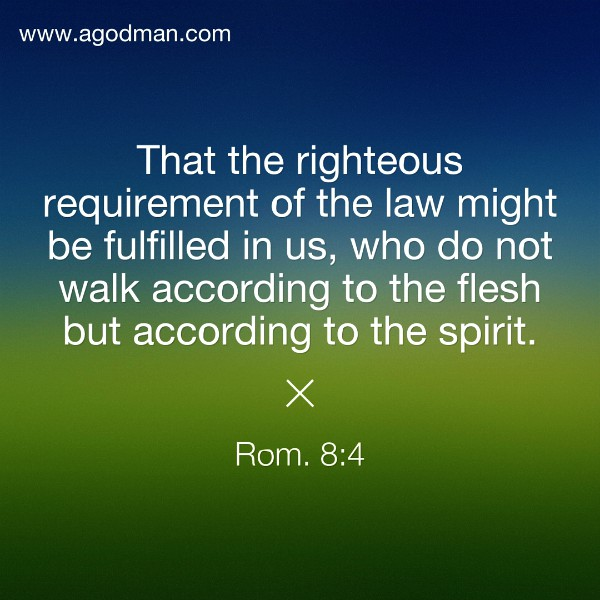 Rom. 8:4 That the righteous requirement of the law might be fulfilled in us, who do not walk according to the flesh but according to the spirit.