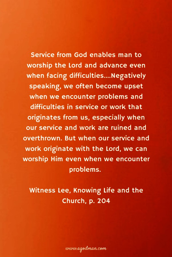 Service from God enables man to worship the Lord and advance even when facing difficulties....Negatively speaking, we often become upset when we encounter problems and difficulties in service or work that originates from us, especially when our service and work are ruined and overthrown. But when our service and work originate with the Lord, we can worship Him even when we encounter problems. Witness Lee, Knowing Life and the Church, p. 204