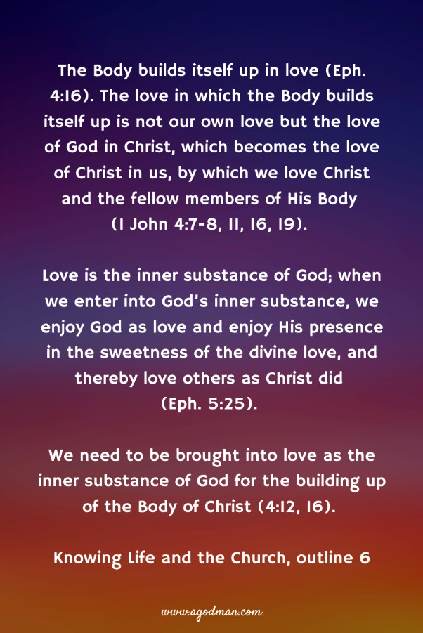 The Body builds itself up in love (Eph. 4:16). The love in which the Body builds itself up is not our own love but the love of God in Christ, which becomes the love of Christ in us, by which we love Christ and the fellow members of His Body (1 John 4:7-8, 11, 16, 19). Love is the inner substance of God; when we enter into God's inner substance, we enjoy God as love and enjoy His presence in the sweetness of the divine love, and thereby love others as Christ did (Eph. 5:25). We need to be brought into love as the inner substance of God for the building up of the Body of Christ (4:12, 16). Knowing Life and the Church, outline 6