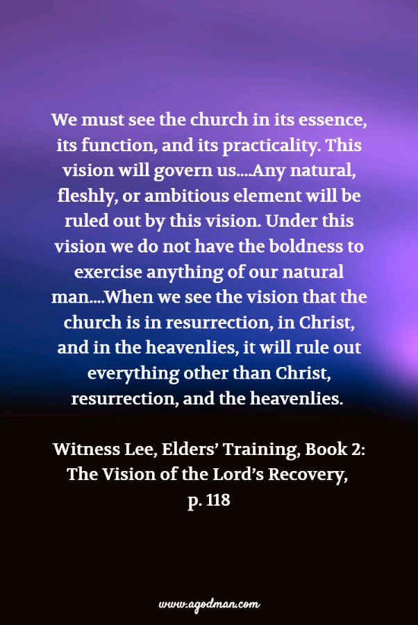 We must see the church in its essence, its function, and its practicality. This vision will govern us....Any natural, fleshly, or ambitious element will be ruled out by this vision. Under this vision we do not have the boldness to exercise anything of our natural man....When we see the vision that the church is in resurrection, in Christ, and in the heavenlies, it will rule out everything other than Christ, resurrection, and the heavenlies. Witness Lee, Elders' Training, Book 2: The Vision of the Lord's Recovery, p. 118
