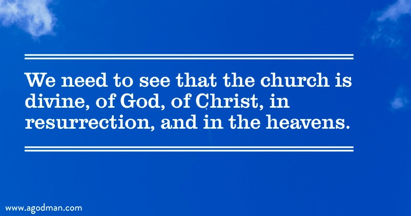We need to see that the church is divine, of God, of Christ, in resurrection, and in the heavens.