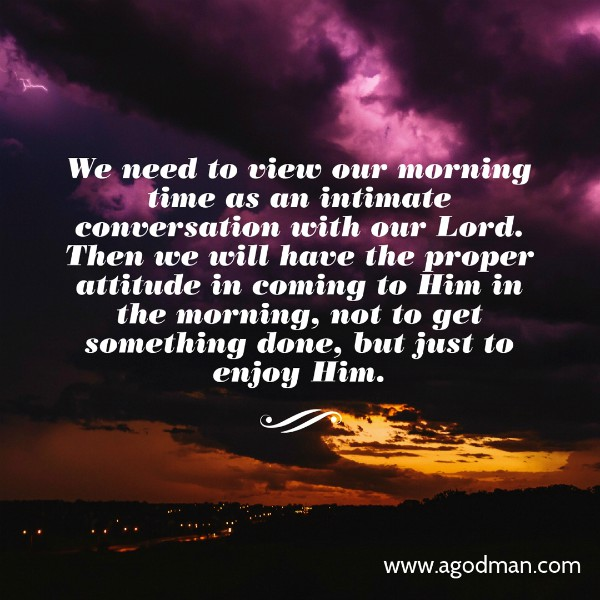 We need to view our morning time as an intimate conversation with our Lord. Then we will have the proper attitude in coming to Him in the morning, not to get something done, but just to enjoy Him.