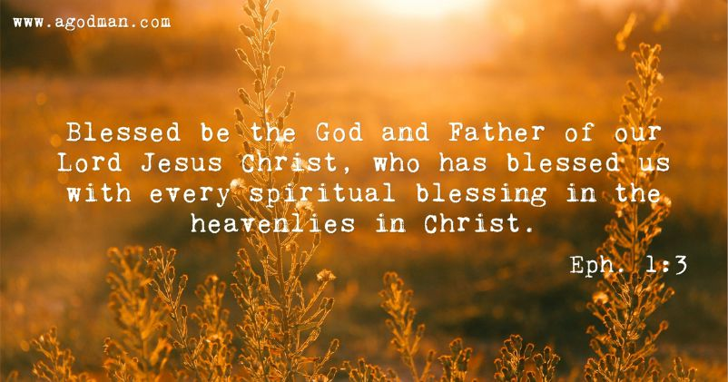 Eph. 1:3 Blessed be the God and Father of our Lord Jesus Christ, who has blessed us with every spiritual blessing in the heavenlies in Christ.