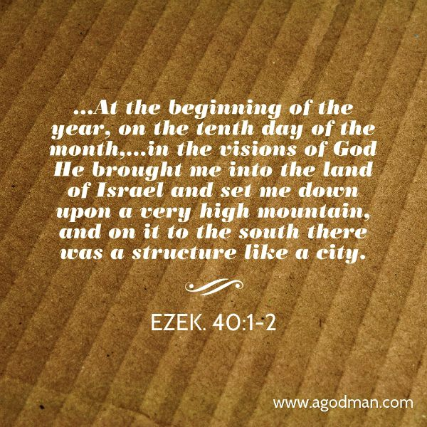 Ezek. 40:1-2 ...At the beginning of the year, on the tenth day of the month,...in the visions of God He brought me into the land of Israel and set me down upon a very high mountain, and on it to the south there was a structure like a city.