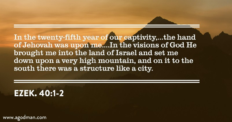 Ezek. 40:1-2 In the twenty-fifth year of our captivity,...the hand of Jehovah was upon me....In the visions of God He brought me into the land of Israel and set me down upon a very high mountain, and on it to the south there was a structure like a city.
