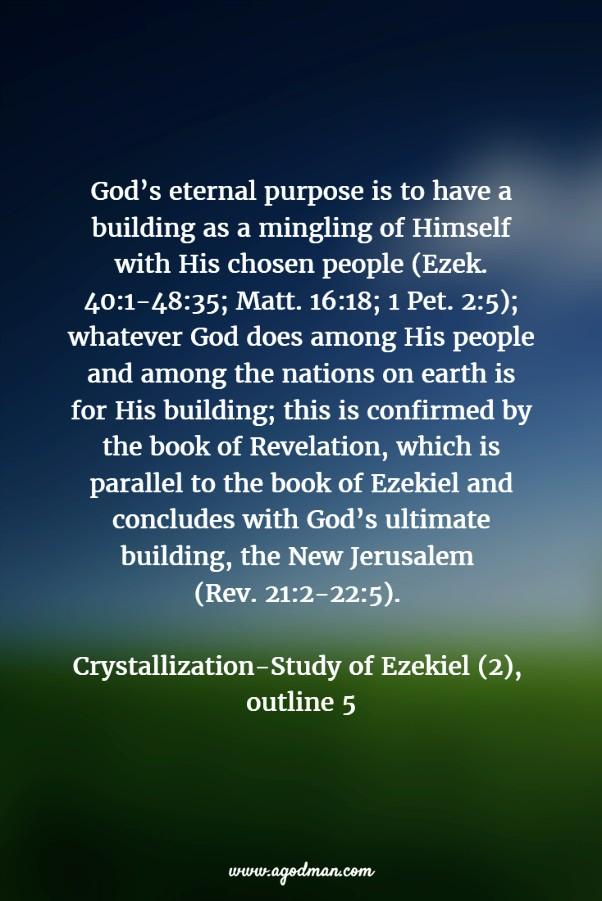 God's eternal purpose is to have a building as a mingling of Himself with His chosen people (Ezek. 40:1-48:35; Matt. 16:18; 1 Pet. 2:5); whatever God does among His people and among the nations on earth is for His building; this is confirmed by the book of Revelation, which is parallel to the book of Ezekiel and concludes with God's ultimate building, the New Jerusalem (Rev. 21:2-22:5). Crystallization-Study of Ezekiel (2), outline 5