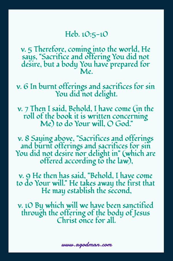 """Heb. 10:5-10 v. 5 Therefore, coming into the world, He says, """"Sacrifice and offering You did not desire, but a body You have prepared for Me. v. 6 In burnt offerings and sacrifices for sin You did not delight. v. 7 Then I said, Behold, I have come (in the roll of the book it is written concerning Me) to do Your will, O God."""" v. 8 Saying above, """"Sacrifices and offerings and burnt offerings and sacrifices for sin You did not desire nor delight in"""" (which are offered according to the law), v. 9 He then has said, """"Behold, I have come to do Your will."""" He takes away the first that He may establish the second, v. 10 By which will we have been sanctified through the offering of the body of Jesus Christ once for all."""