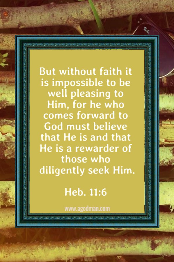 Heb. 11:6 But without faith it is impossible to be well pleasing to Him, for he who comes forward to God must believe that He is and that He is a rewarder of those who diligently seek Him.