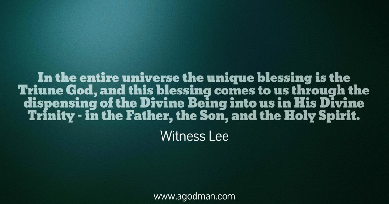 In the entire universe the unique blessing is the Triune God, and this blessing comes to us through the dispensing of the Divine Being into us in His Divine Trinity - in the Father, the Son, and the Holy Spirit. Witness Lee