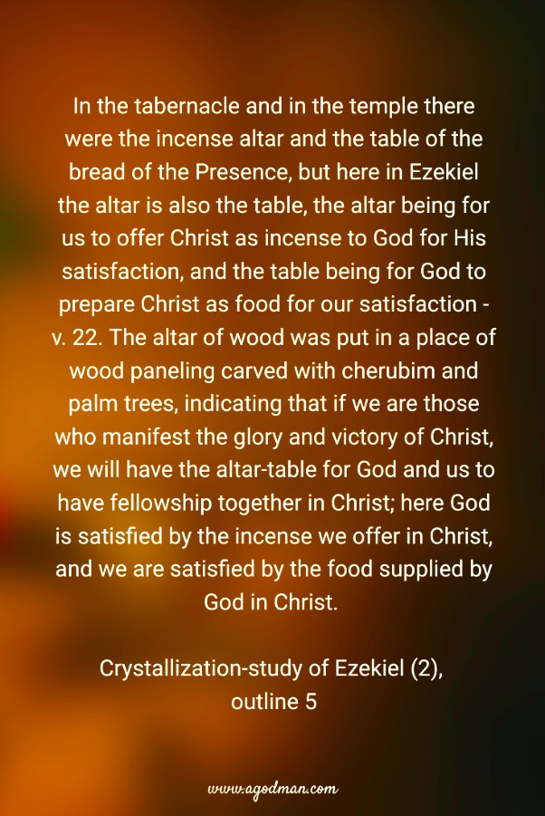 In the tabernacle and in the temple there were the incense altar and the table of the bread of the Presence, but here in Ezekiel the altar is also the table, the altar being for us to offer Christ as incense to God for His satisfaction, and the table being for God to prepare Christ as food for our satisfaction - v. 22. The altar of wood was put in a place of wood paneling carved with cherubim and palm trees, indicating that if we are those who manifest the glory and victory of Christ, we will have the altar-table for God and us to have fellowship together in Christ; here God is satisfied by the incense we offer in Christ, and we are satisfied by the food supplied by God in Christ. Crystallization-study of Ezekiel (2), outline 5