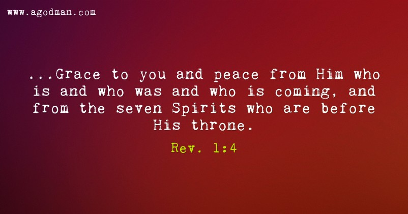 Rev. 1:4 ...Grace to you and peace from Him who is and who was and who is coming, and from the seven Spirits who are before His throne.