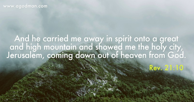 Rev. 21:10 And he carried me away in spirit onto a great and high mountain and showed me the holy city, Jerusalem, coming down out of heaven from God.