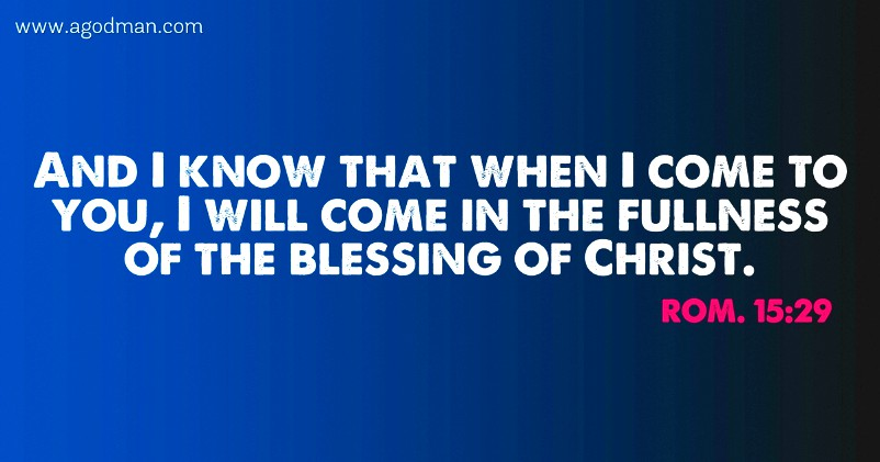 Rom. 15:29 And I know that when I come to you, I will come in the fullness of the blessing of Christ.
