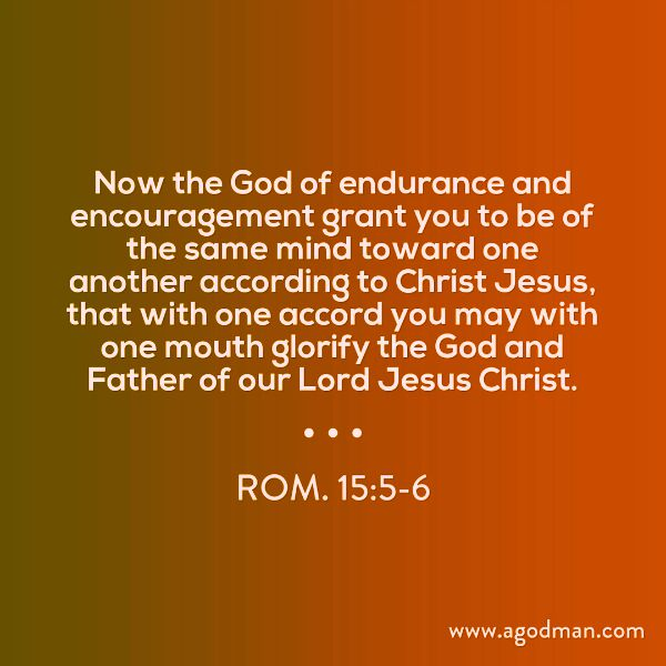 Rom. 15:5-6 Now the God of endurance and encouragement grant you to be of the same mind toward one another according to Christ Jesus, that with one accord you may with one mouth glorify the God and Father of our Lord Jesus Christ.