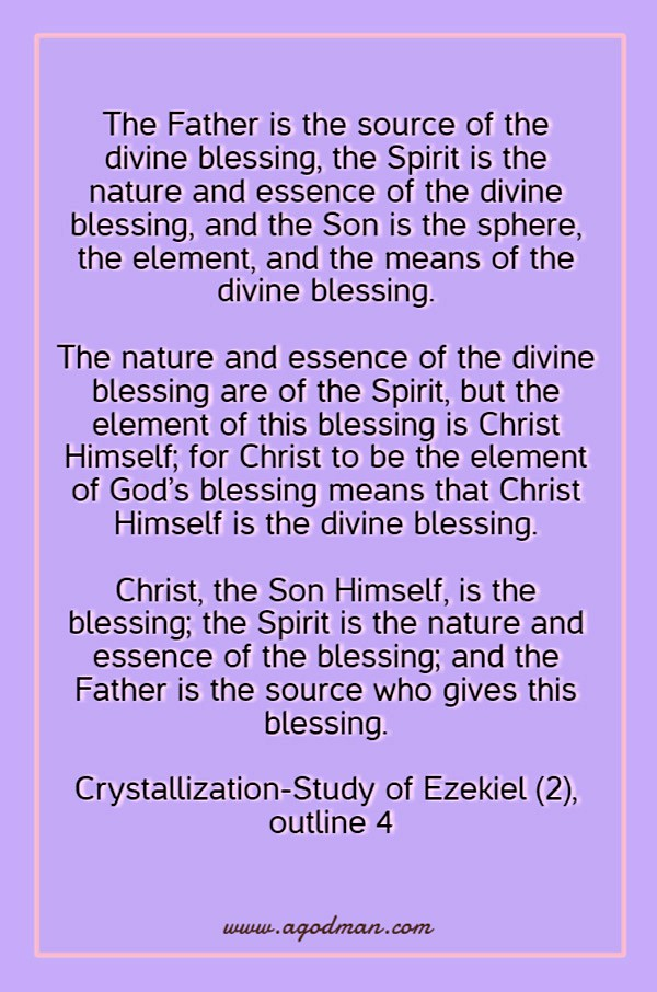 The Father is the source of the divine blessing, the Spirit is the nature and essence of the divine blessing, and the Son is the sphere, the element, and the means of the divine blessing. The nature and essence of the divine blessing are of the Spirit, but the element of this blessing is Christ Himself; for Christ to be the element of God's blessing means that Christ Himself is the divine blessing. Christ, the Son Himself, is the blessing; the Spirit is the nature and essence of the blessing; and the Father is the source who gives this blessing. Crystallization-Study of Ezekiel (2), outline 4