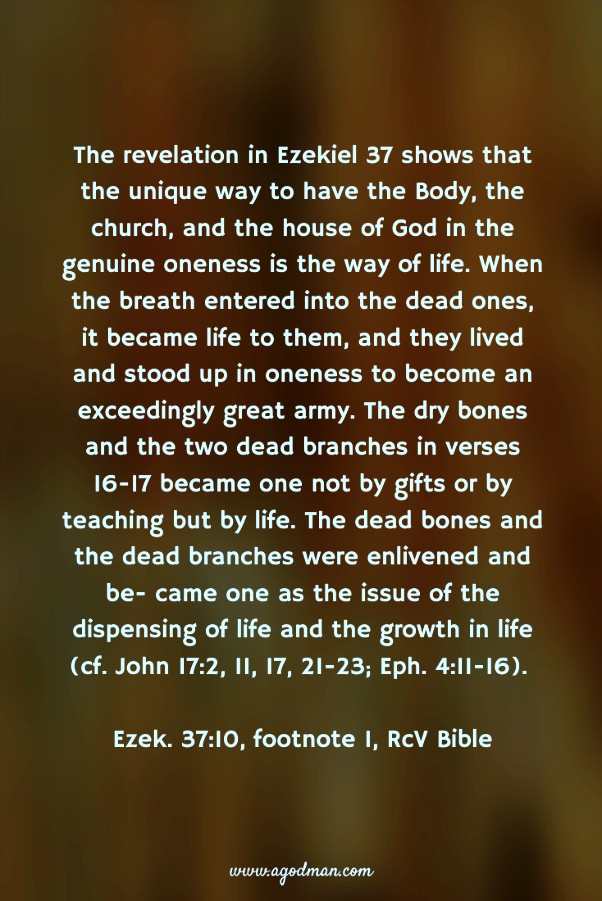 The revelation in Ezekiel 37 shows that the unique way to have the Body, the church, and the house of God in the genuine oneness is the way of life. When the breath entered into the dead ones, it became life to them, and they lived and stood up in oneness to become an exceedingly great army. The dry bones and the two dead branches in verses 16-17 became one not by gifts or by teaching but by life. The dead bones and the dead branches were enlivened and be- came one as the issue of the dispensing of life and the growth in life (cf. John 17:2, 11, 17, 21-23; Eph. 4:11-16). Ezek. 37:10, footnote 1, RcV Bible