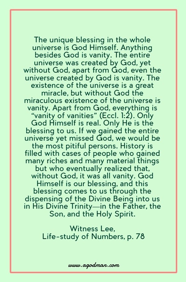 "The unique blessing in the whole universe is God Himself. Anything besides God is vanity. The entire universe was created by God, yet without God, apart from God, even the universe created by God is vanity. The existence of the universe is a great miracle, but without God the miraculous existence of the universe is vanity. Apart from God, everything is ""vanity of vanities"" (Eccl. 1:2). Only God Himself is real. Only He is the blessing to us. If we gained the entire universe yet missed God, we would be the most pitiful persons. History is filled with cases of people who gained many riches and many material things but who eventually realized that, without God, it was all vanity. God Himself is our blessing, and this blessing comes to us through the dispensing of the Divine Being into us in His Divine Trinity—in the Father, the Son, and the Holy Spirit. Witness Lee, Life-study of Numbers, p. 78"