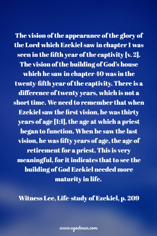 The vision of the appearance of the glory of the Lord which Ezekiel saw in chapter 1 was seen in the fifth year of the captivity [v. 2]. The vision of the building of God's house which he saw in chapter 40 was in the twenty-fifth year of the captivity. There is a difference of twenty years, which is not a short time. We need to remember that when Ezekiel saw the first vision, he was thirty years of age [1:1], the age at which a priest began to function. When he saw the last vision, he was fifty years of age, the age of retirement for a priest. This is very meaningful, for it indicates that to see the building of God Ezekiel needed more maturity in life. Witness Lee, Life-study of Ezekiel, p. 209