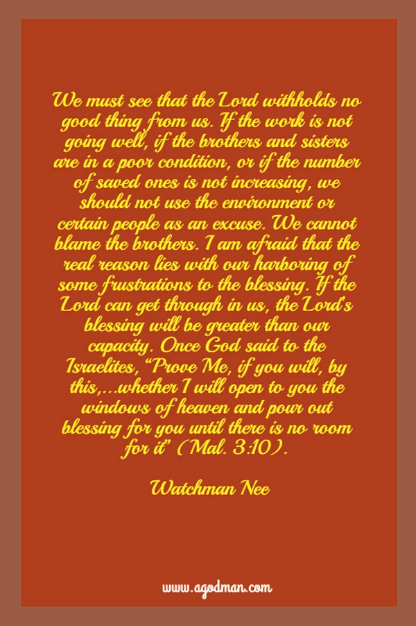 "We must see that the Lord withholds no good thing from us. If the work is not going well, if the brothers and sisters are in a poor condition, or if the number of saved ones is not increasing, we should not use the environment or certain people as an excuse. We cannot blame the brothers. I am afraid that the real reason lies with our harboring of some frustrations to the blessing. If the Lord can get through in us, the Lord's blessing will be greater than our capacity. Once God said to the Israelites, "" Prove Me, if you will, by this,...whether I will open to you the windows of heaven and pour out blessing for you until there is no room for it"" (Mal. 3:10). Watchman Nee"