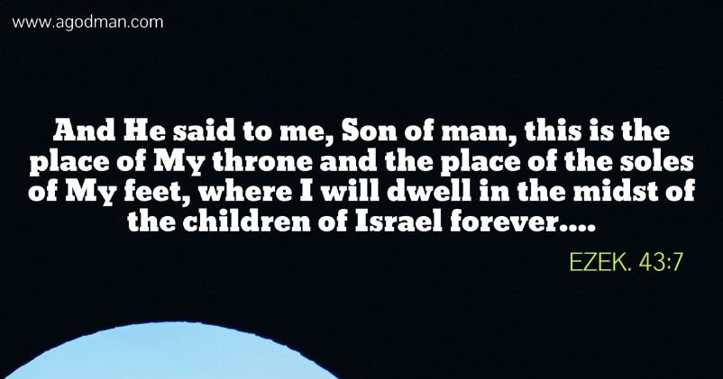 Ezek. 43:7 And He said to me, Son of man, this is the place of My throne and the place of the soles of My feet, where I will dwell in the midst of the children of Israel forever....