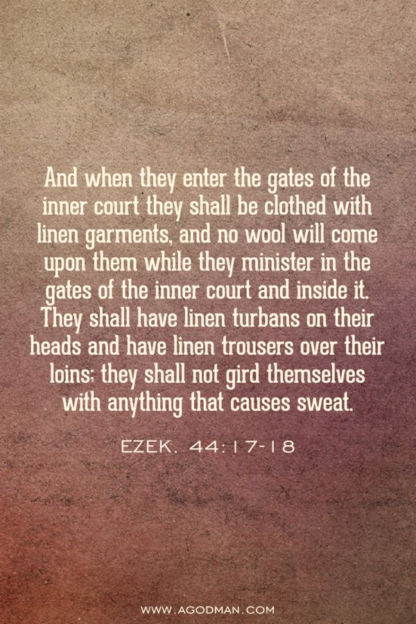 Ezek. 44:17-18 And when they enter the gates of the inner court they shall be clothed with linen garments, and no wool will come upon them while they minister in the gates of the inner court and inside it. They shall have linen turbans on their heads and have linen trousers over their loins; they shall not gird themselves with anything that causes sweat.