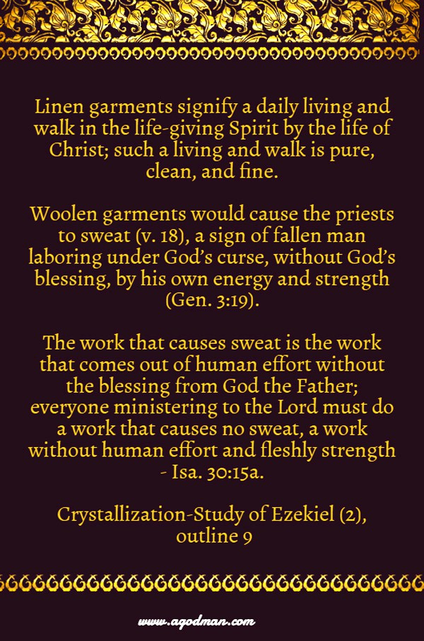 Linen garments signify a daily living and walk in the life-giving Spirit by the life of Christ; such a living and walk is pure, clean, and fine. Woolen garments would cause the priests to sweat (v. 18), a sign of fallen man laboring under God's curse, without God's blessing, by his own energy and strength (Gen. 3:19). The work that causes sweat is the work that comes out of human effort without the blessing from God the Father; everyone ministering to the Lord must do a work that causes no sweat, a work without human effort and fleshly strength - Isa. 30:15a. Crystallization-Study of Ezekiel (2), outline 9