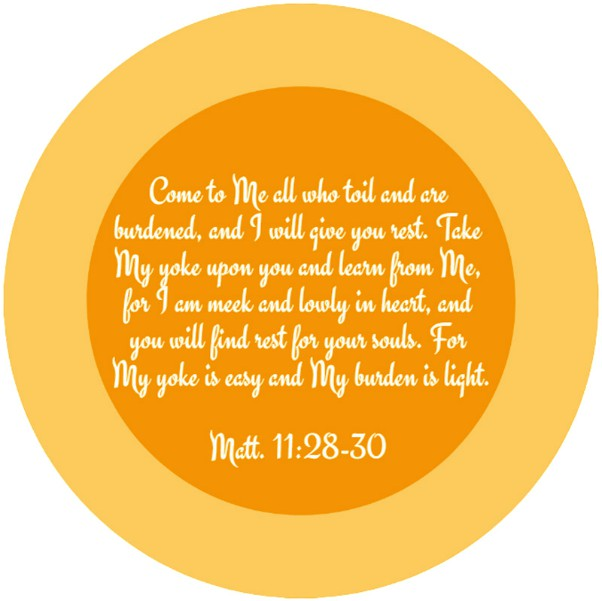 Matt. 11:28-30 Come to Me all who toil and are burdened, and I will give you rest. Take My yoke upon you and learn from Me, for I am meek and lowly in heart, and you will find rest for your souls. For My yoke is easy and My burden is light.