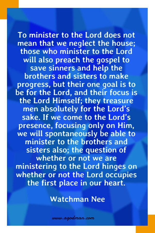To minister to the Lord does not mean that we neglect the house; those who minister to the Lord will also preach the gospel to save sinners and help the brothers and sisters to make progress, but their one goal is to be for the Lord, and their focus is the Lord Himself; they treasure men absolutely for the Lord's sake. If we come to the Lord's presence, focusing only on Him, we will spontaneously be able to minister to the brothers and sisters also; the question of whether or not we are ministering to the Lord hinges on whether or not the Lord occupies the first place in our heart. Watchman Nee