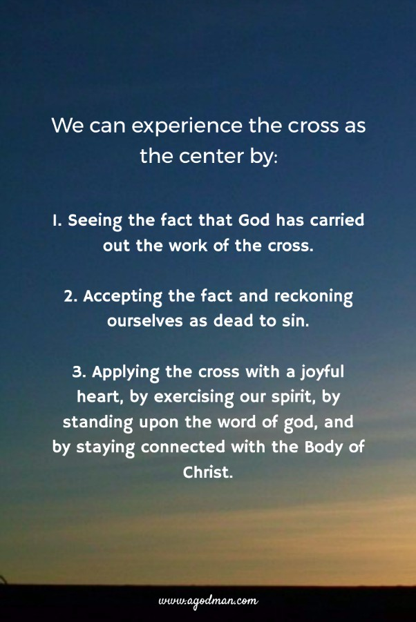 We can experience the cross as the center by: 1. Seeing the fact that God has carried out the work of the cross. 2. Accepting the fact and reckoning ourselves as dead to sin. 3. Applying the cross with a joyful heart, by exercising our spirit, by standing upon the word of god, and by staying connected with the Body of Christ.