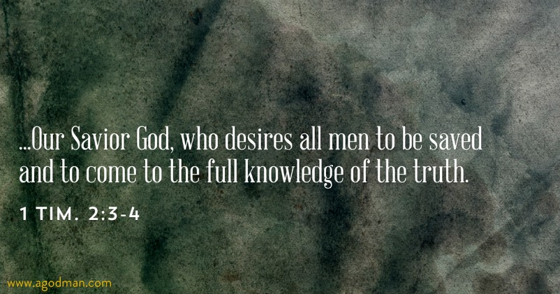 1 Tim. 2:3-4 ...Our Savior God, who desires all men to be saved and to come to the full knowledge of the truth.