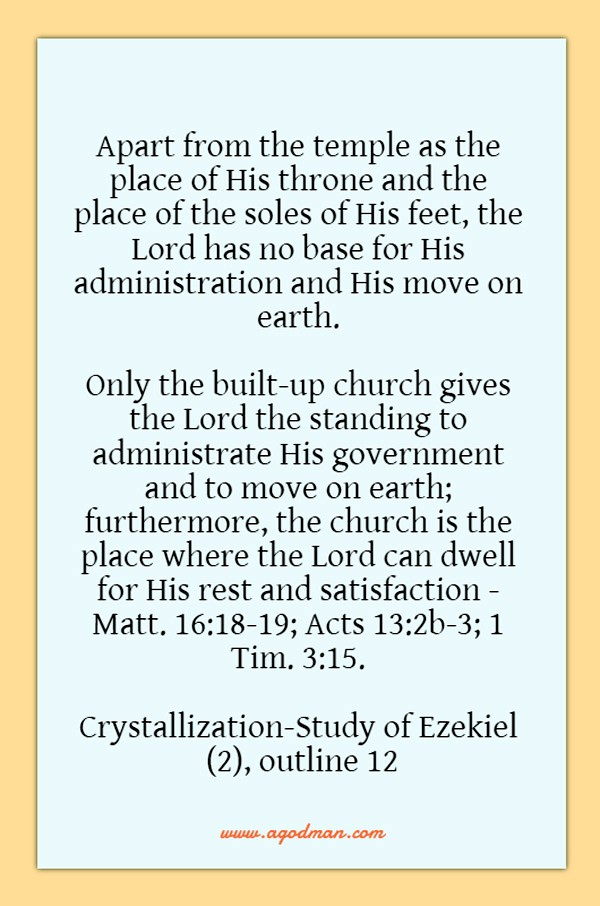 Apart from the temple as the place of His throne and the place of the soles of His feet, the Lord has no base for His administration and His move on earth. Only the built-up church gives the Lord the standing to administrate His government and to move on earth; furthermore, the church is the place where the Lord can dwell for His rest and satisfaction - Matt. 16:18-19; Acts 13:2b-3; 1 Tim. 3:15. Crystallization-Study of Ezekiel (2), outline 12