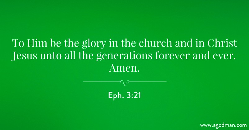 Eph. 3:21 To Him be the glory in the church and in Christ Jesus unto all the generations forever and ever. Amen.