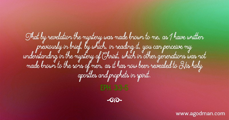 Eph. 3:3-5 That by revelation the mystery was made known to me, as I have written previously in brief, by which, in reading it, you can perceive my understanding in the mystery of Christ, which in other generations was not made known to the sons of men, as it has now been revealed to His holy apostles and prophets in spirit.