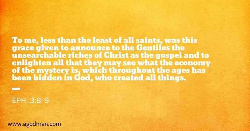 Eph. 3:8-9 To me, less than the least of all saints, was this grace given to announce to the Gentiles the unsearchable riches of Christ as the gospel and to enlighten all that they may see what the economy of the mystery is, which throughout the ages has been hidden in God, who created all things.