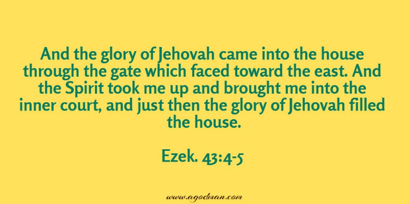 Ezek. 43:4-5 And the glory of Jehovah came into the house through the gate which faced toward the east. And the Spirit took me up and brought me into the inner court, and just then the glory of Jehovah filled the house.