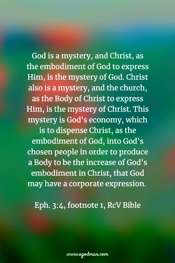 God is a mystery, and Christ, as the embodiment of God to express Him, is the mystery of God. Christ also is a mystery, and the church, as the Body of Christ to express Him, is the mystery of Christ. This mystery is God's economy, which is to dispense Christ, as the embodiment of God, into God's chosen people in order to produce a Body to be the increase of God's embodiment in Christ, that God may have a corporate expression. Eph. 3:4, footnote 1, RcV Bible