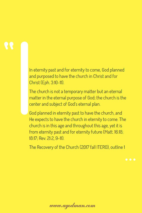 In eternity past and for eternity to come, God planned and purposed to have the church in Christ and for Christ (Eph. 3:10-11). The church is not a temporary matter but an eternal matter in the eternal purpose of God; the church is the center and subject of God's eternal plan. God planned in eternity past to have the church, and He expects to have the church in eternity to come. The church is in this age and throughout this age, yet it is from eternity past and for eternity future (Matt. 16:18; 18:17; Rev. 21:2, 9-11). The Recovery of the Church (2017 fall ITERO), outline 1