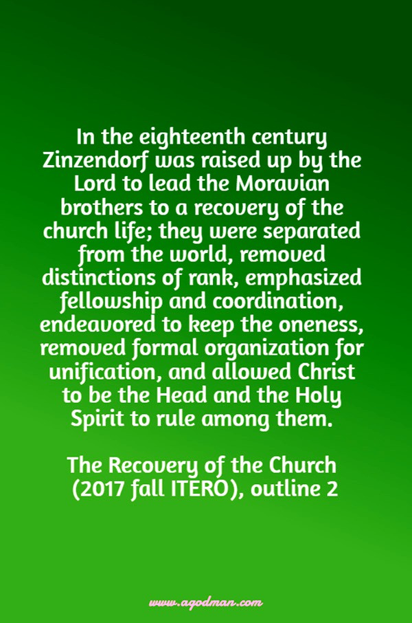 In the eighteenth century Zinzendorf was raised up by the Lord to lead the Moravian brothers to a recovery of the church life; they were separated from the world, removed distinctions of rank, emphasized fellowship and coordination, endeavored to keep the oneness, removed formal organization for unification, and allowed Christ to be the Head and the Holy Spirit to rule among them. The Recovery of the Church (2017 fall ITERO), outline 2